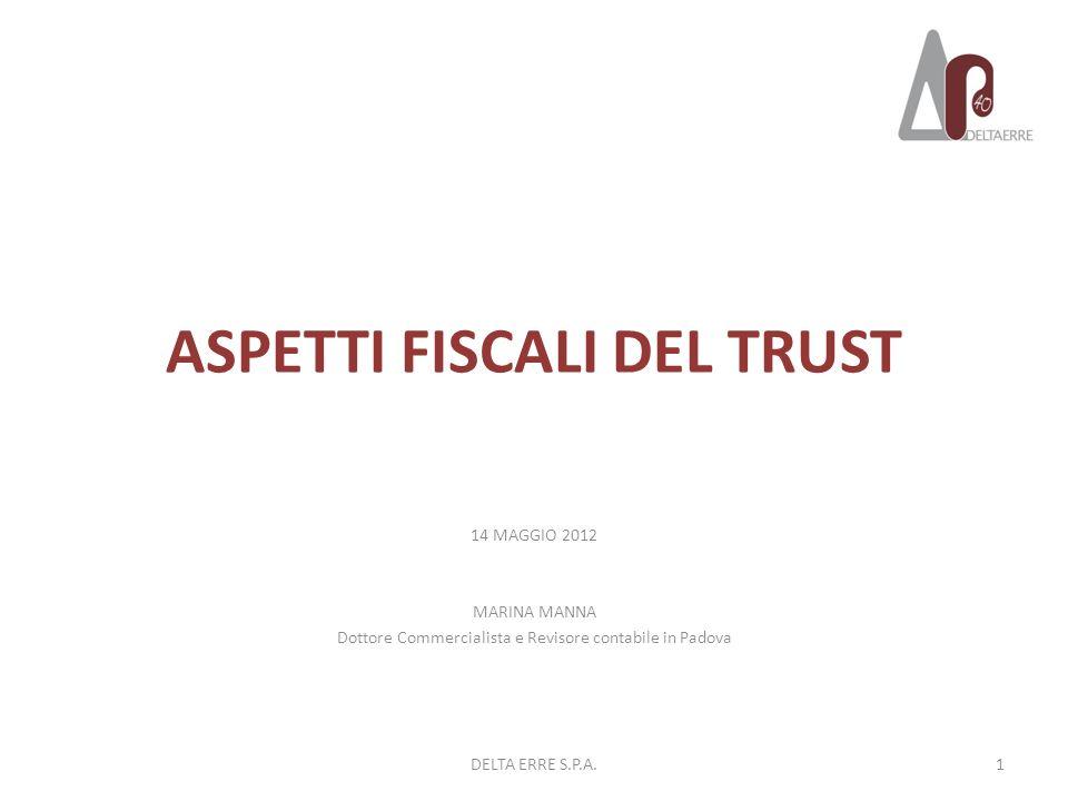 ASPETTI FISCALI DEL TRUST 14 MAGGIO 2012 MARINA MANNA Dottore Commercialista e Revisore contabile in Padova 1DELTA ERRE S.P.A.