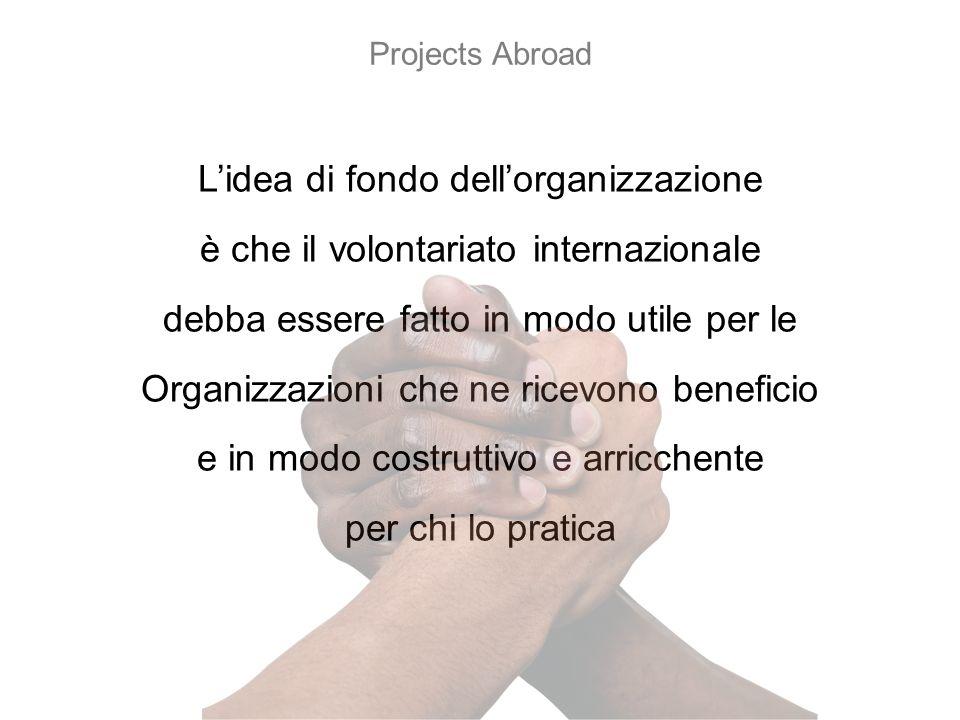 Lidea di fondo dellorganizzazione è che il volontariato internazionale debba essere fatto in modo utile per le Organizzazioni che ne ricevono beneficio e in modo costruttivo e arricchente per chi lo pratica Projects Abroad