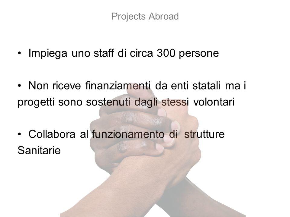 Impiega uno staff di circa 300 persone Non riceve finanziamenti da enti statali ma i progetti sono sostenuti dagli stessi volontari Collabora al funzionamento di strutture Sanitarie Projects Abroad