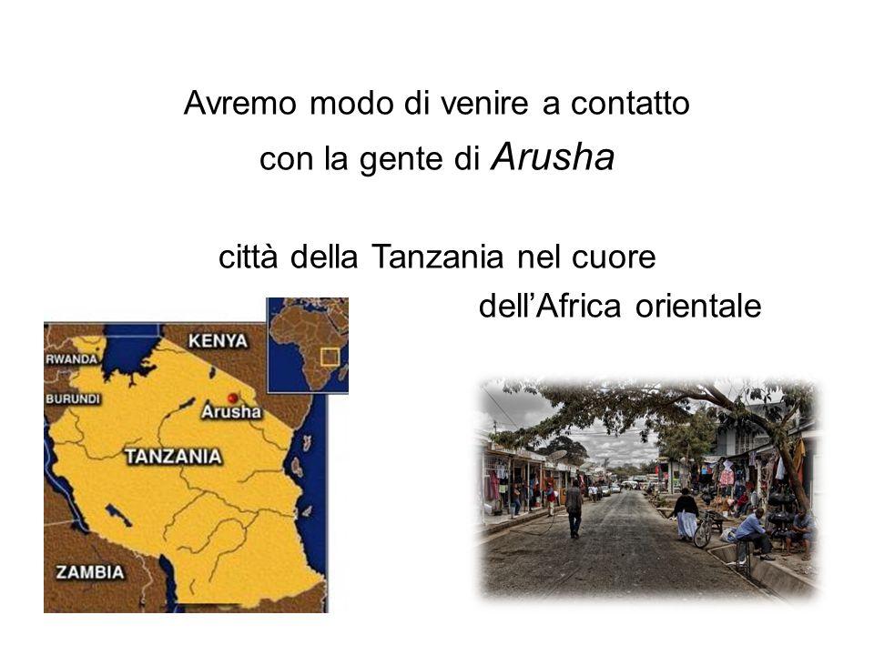 Avremo modo di venire a contatto con la gente di Arusha città della Tanzania nel cuore dellAfrica orientale