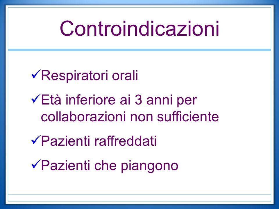Controindicazioni Respiratori orali Età inferiore ai 3 anni per collaborazioni non sufficiente Pazienti raffreddati Pazienti che piangono