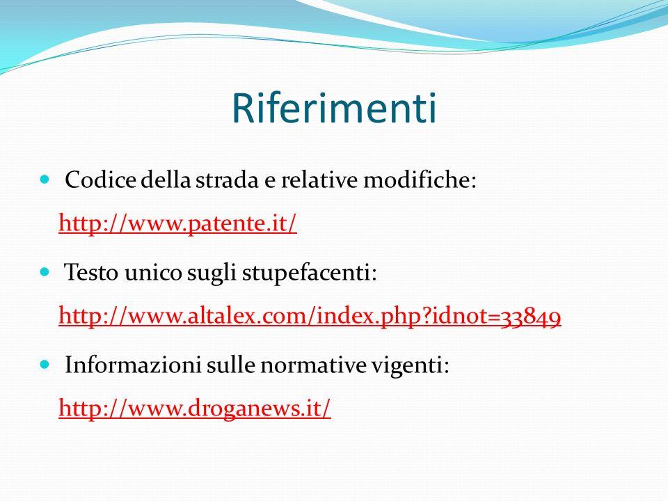 Riferimenti Codice della strada e relative modifiche: http://www.patente.it/ http://www.patente.it/ Testo unico sugli stupefacenti: http://www.altalex.com/index.php?idnot=33849 http://www.altalex.com/index.php?idnot=33849 Informazioni sulle normative vigenti: http://www.droganews.it/ http://www.droganews.it/