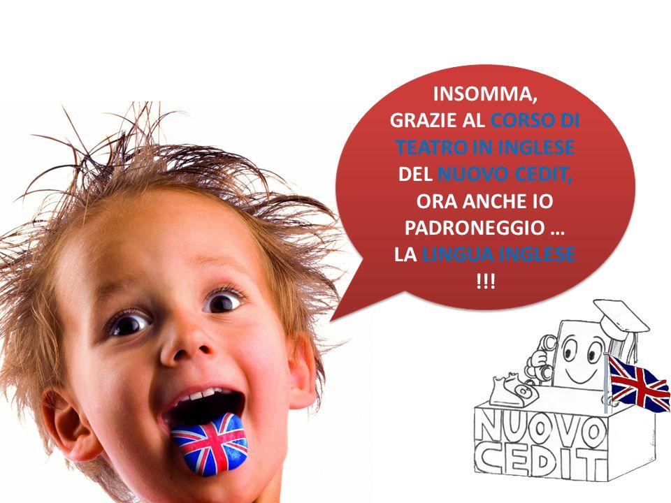 INSOMMA, GRAZIE AL CORSO DI TEATRO IN INGLESE DEL NUOVO CEDIT, ORA ANCHE IO PADRONEGGIO … LA LINGUA INGLESE !!.