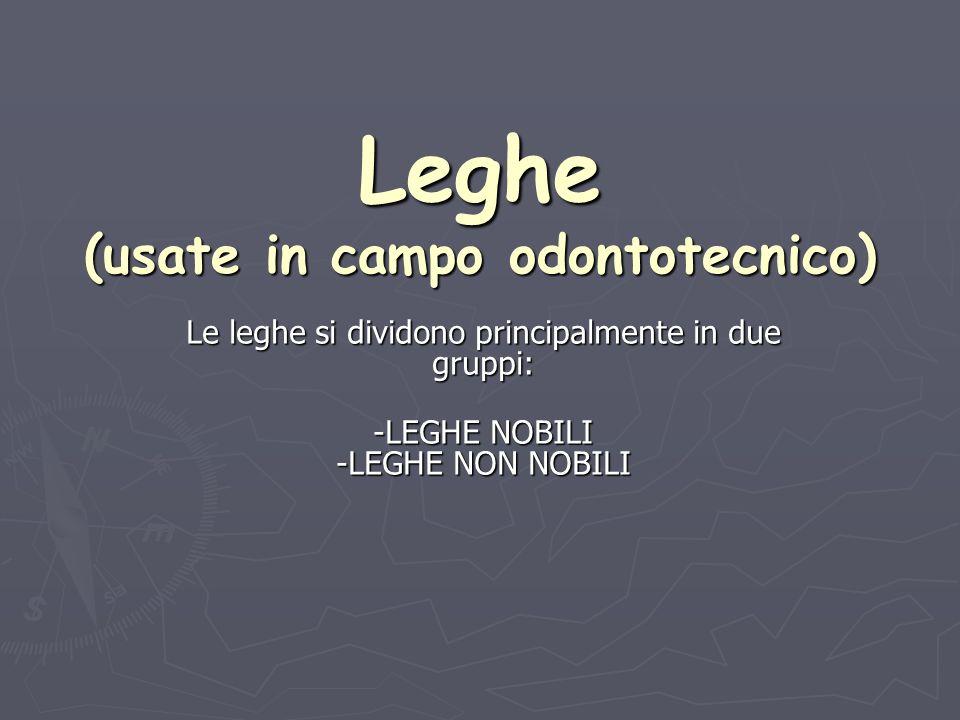 Leghe (usate in campo odontotecnico) Le leghe si dividono principalmente in due gruppi: -LEGHE NOBILI -LEGHE NON NOBILI