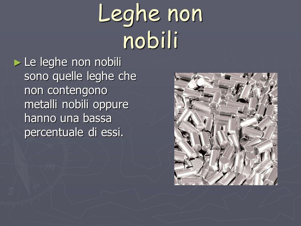 Leghe non nobili Le leghe non nobili sono quelle leghe che non contengono metalli nobili oppure hanno una bassa percentuale di essi. Le leghe non nobi