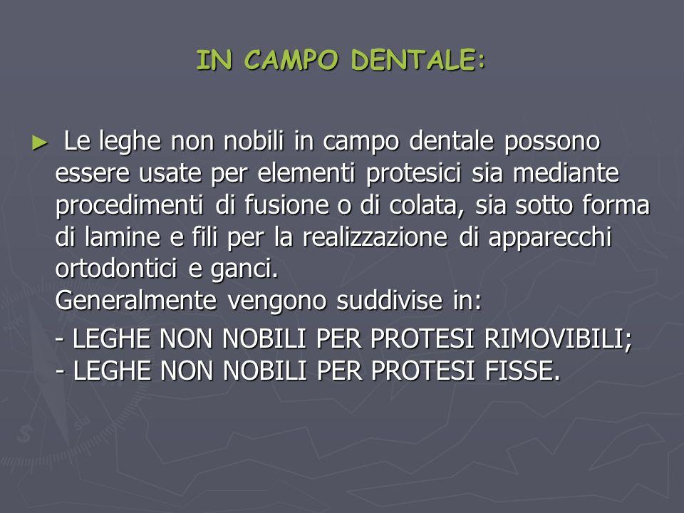IN CAMPO DENTALE: Le leghe non nobili in campo dentale possono essere usate per elementi protesici sia mediante procedimenti di fusione o di colata, s