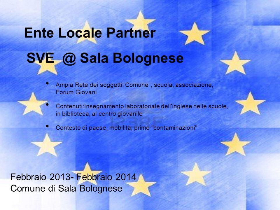 Febbraio 2013- Febbraio 2014 Comune di Sala Bolognese SVE @ Sala Bolognese Ente Locale Partner Ampia Rete dei soggetti: Comune, scuola, associazione,