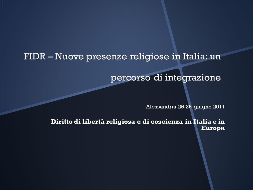 FIDR – Nuove presenze religiose in Italia: un percorso di integrazione Alessandria 25-26 giugno 2011 Diritto di libertà religiosa e di coscienza in It