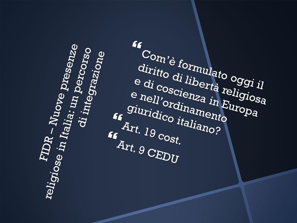 FIDR – Nuove presenze religiose in Italia: un percorso di integrazione Comè formulato oggi il diritto di libertà religiosa e di coscienza in Europa e nellordinamento giuridico italiano.