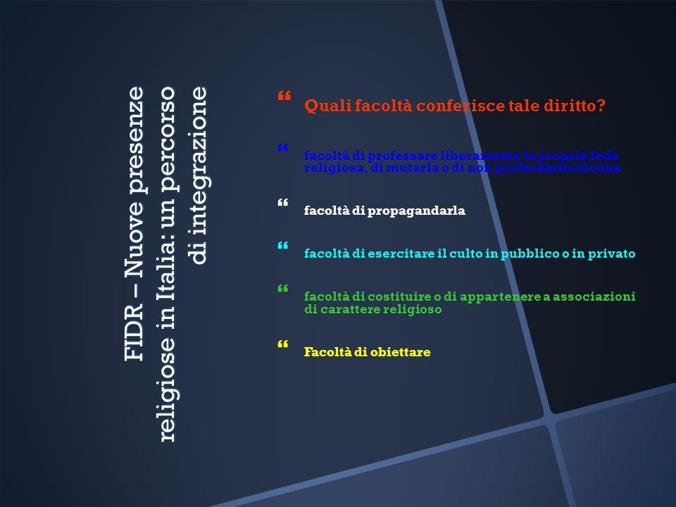 FIDR – Nuove presenze religiose in Italia: un percorso di integrazione Quali facoltà conferisce tale diritto? facoltà di professare liberamente la pro