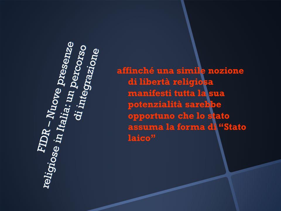 FIDR – Nuove presenze religiose in Italia: un percorso di integrazione affinché una simile nozione di libertà religiosa manifesti tutta la sua potenzialità sarebbe opportuno che lo stato assuma la forma di Stato laico