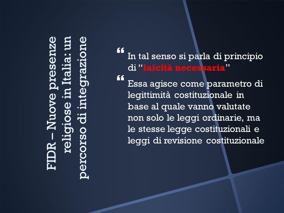 FIDR – Nuove presenze religiose in Italia: un percorso di integrazione In tal senso si parla di principio di laicità necessaria Essa agisce come parametro di legittimità costituzionale in base al quale vanno valutate non solo le leggi ordinarie, ma le stesse legge costituzionali e leggi di revisione costituzionale
