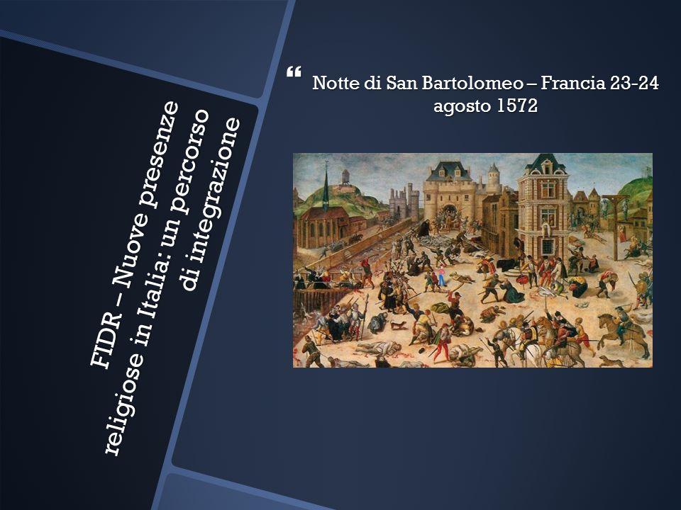 FIDR – Nuove presenze religiose in Italia: un percorso di integrazione Notte di San Bartolomeo – Francia 23-24 agosto 1572 Notte di San Bartolomeo – F