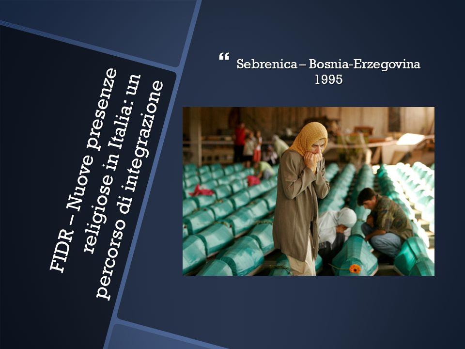FIDR – Nuove presenze religiose in Italia: un percorso di integrazione Sebrenica – Bosnia-Erzegovina 1995 Sebrenica – Bosnia-Erzegovina 1995