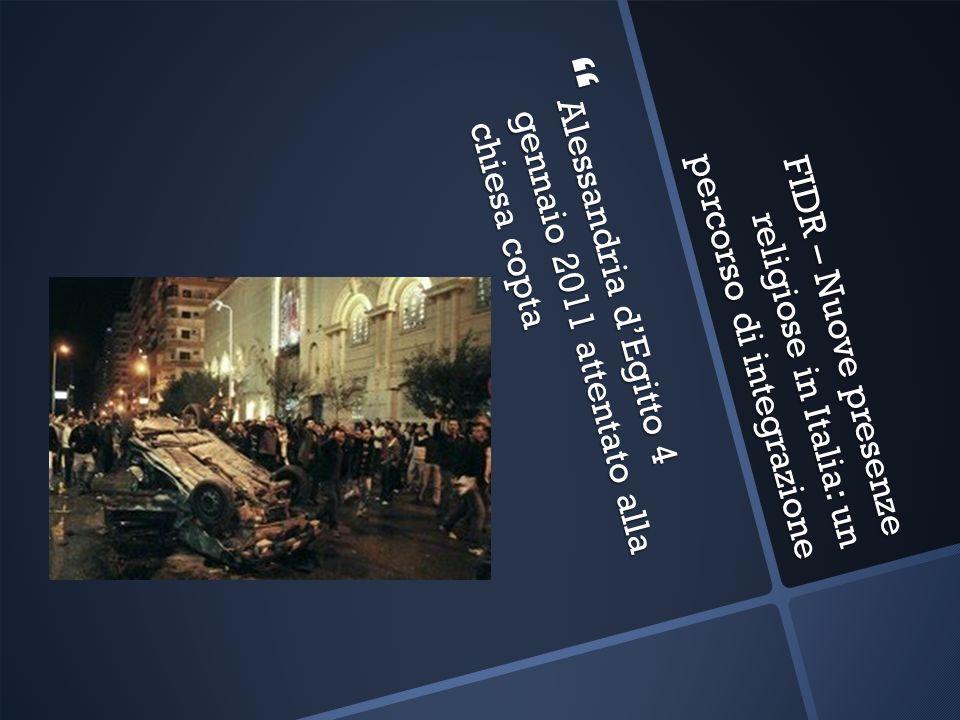 FIDR – Nuove presenze religiose in Italia: un percorso di integrazione Alessandria dEgitto 4 gennaio 2011 attentato alla chiesa copta Alessandria dEgi