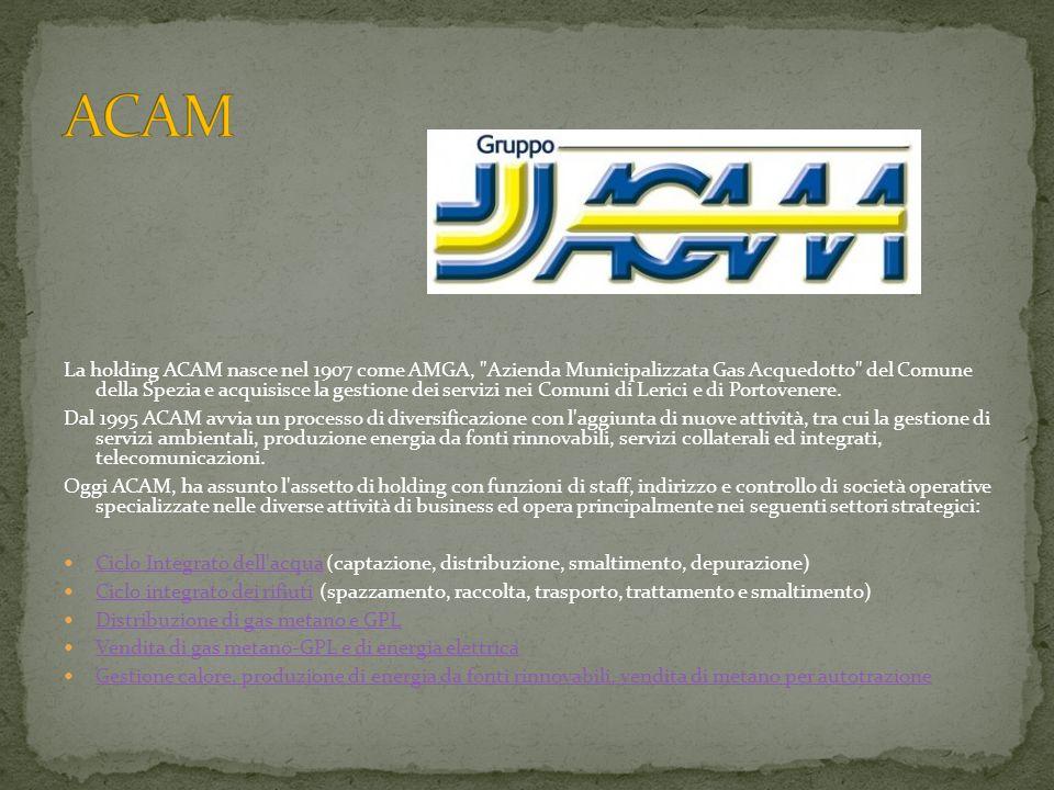 La holding ACAM nasce nel 1907 come AMGA, Azienda Municipalizzata Gas Acquedotto del Comune della Spezia e acquisisce la gestione dei servizi nei Comuni di Lerici e di Portovenere.