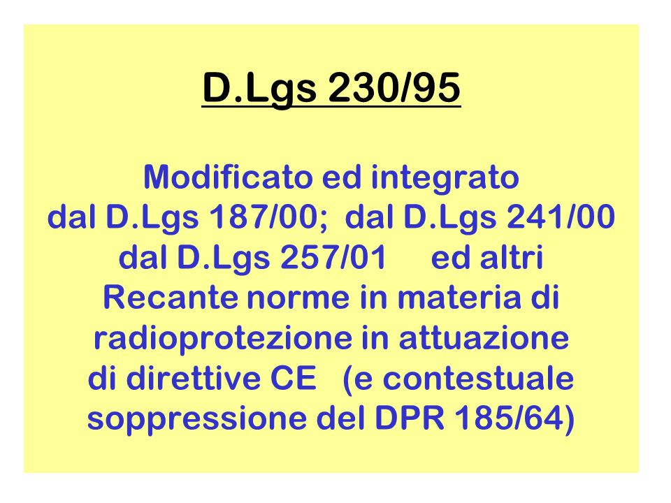 D.Lgs 230/95 Modificato ed integrato dal D.Lgs 187/00; dal D.Lgs 241/00 dal D.Lgs 257/01 ed altri Recante norme in materia di radioprotezione in attuazione di direttive CE (e contestuale soppressione del DPR 185/64)