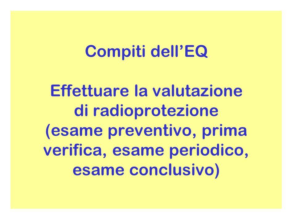 Compiti dellEQ Effettuare la valutazione di radioprotezione (esame preventivo, prima verifica, esame periodico, esame conclusivo)