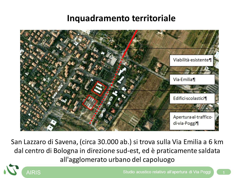 AIRIS 1 Studio acustico relativo allapertura di Via Poggi Inquadramento territoriale San Lazzaro di Savena, (circa 30.000 ab.) si trova sulla Via Emilia a 6 km dal centro di Bologna in direzione sud-est, ed è praticamente saldata all agglomerato urbano del capoluogo