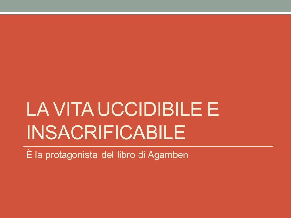 LA VITA UCCIDIBILE E INSACRIFICABILE È la protagonista del libro di Agamben