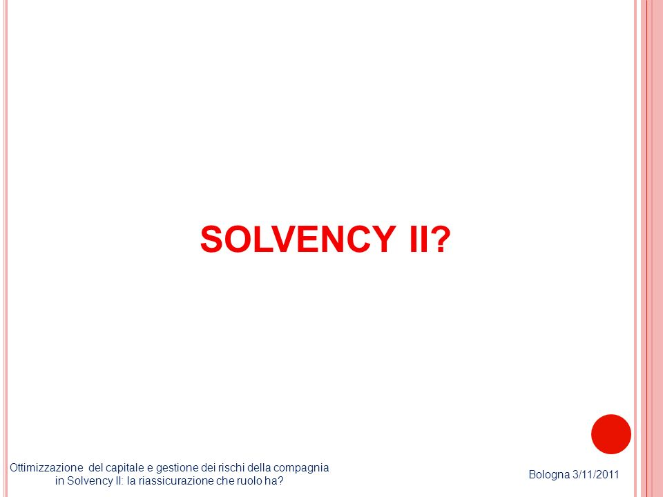 « We believe that Solvency II will encourage a change in perception of reinsurance from being simply a budgeted expense to becoming an efficient tool to transfer risk, manage capital and reduce overall volatility» Ottimizzazione del capitale e gestione dei rischi della compagnia in Solvency II: la riassicurazione che ruolo ha.