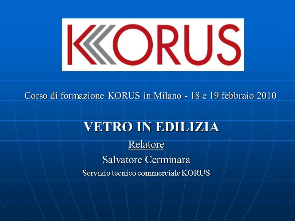 Corso di formazione KORUS in Milano - 18 e 19 febbraio 2010 VETRO IN EDILIZIA Relatore Salvatore Cerminara Servizio tecnico commerciale KORUS
