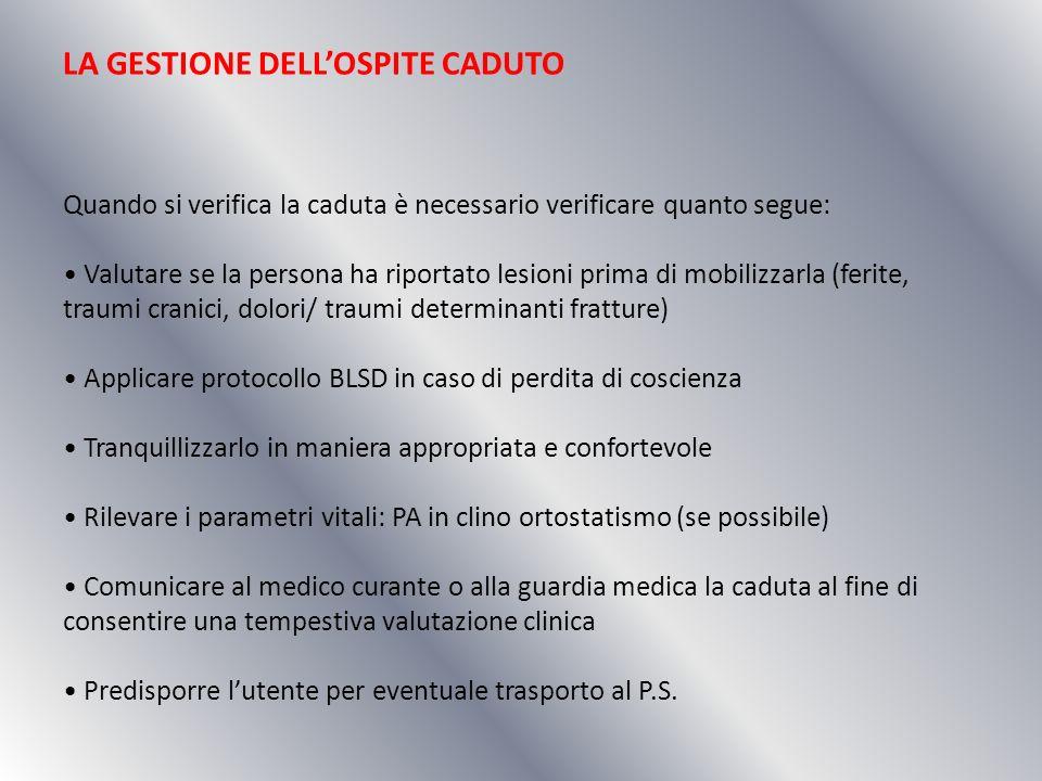 LA GESTIONE DELLOSPITE CADUTO Quando si verifica la caduta è necessario verificare quanto segue: Valutare se la persona ha riportato lesioni prima di