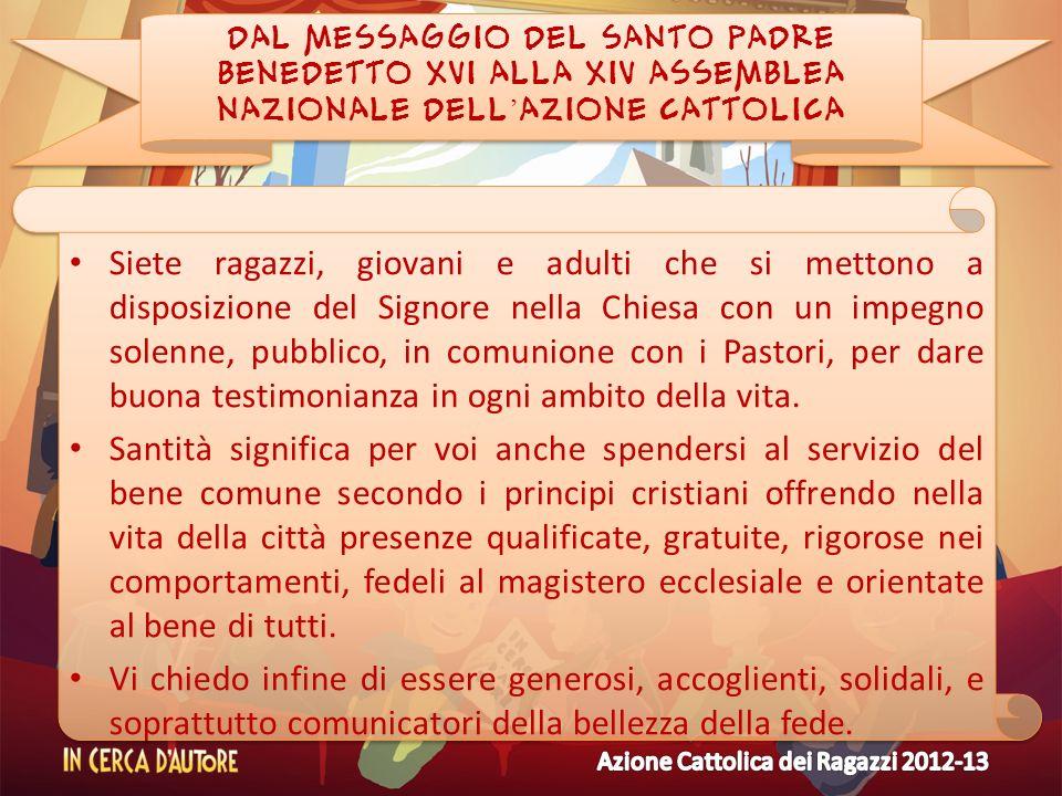 DAL MESSAGGIO DEL SANTO PADRE BENEDETTO XVI ALLA XIV ASSEMBLEA NAZIONALE DELL AZIONE CATTOLICA Siete ragazzi, giovani e adulti che si mettono a dispos