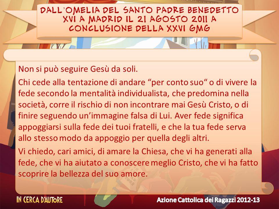 DALL OMELIA DEL SANTO PADRE BENEDETTO XVI A MADRID IL 21 AGOSTO 2011 A CONCLUSIONE DELLA XXVI GMG Non si può seguire Gesù da soli. Chi cede alla tenta