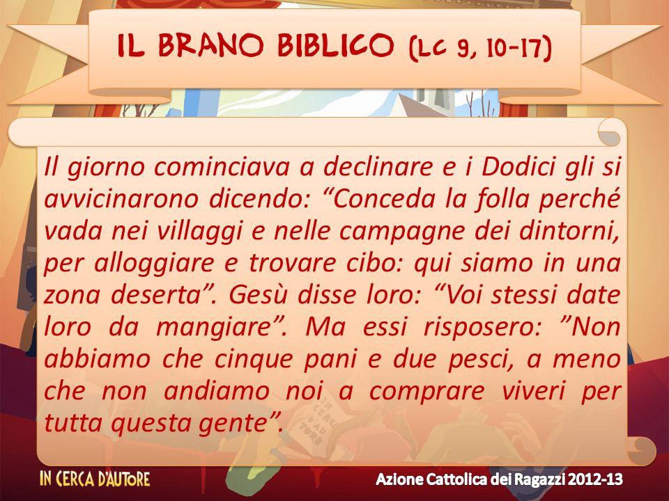 Il brano biblico (Lc 9, 10-17) Il giorno cominciava a declinare e i Dodici gli si avvicinarono dicendo: Conceda la folla perché vada nei villaggi e ne
