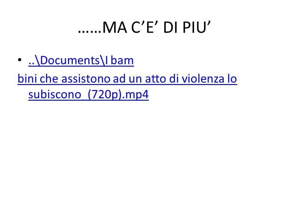 ……MA CE DI PIU..\Documents\I bam bini che assistono ad un atto di violenza lo subiscono_(720p).mp4
