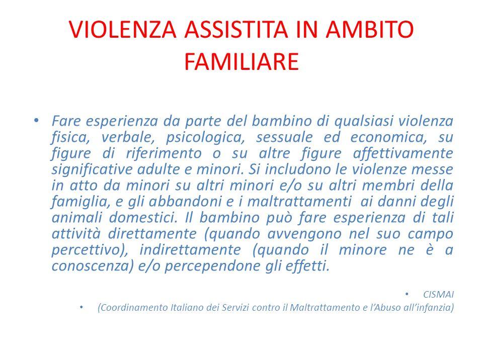 VIOLENZA ASSISTITA IN AMBITO FAMILIARE Fare esperienza da parte del bambino di qualsiasi violenza fisica, verbale, psicologica, sessuale ed economica,