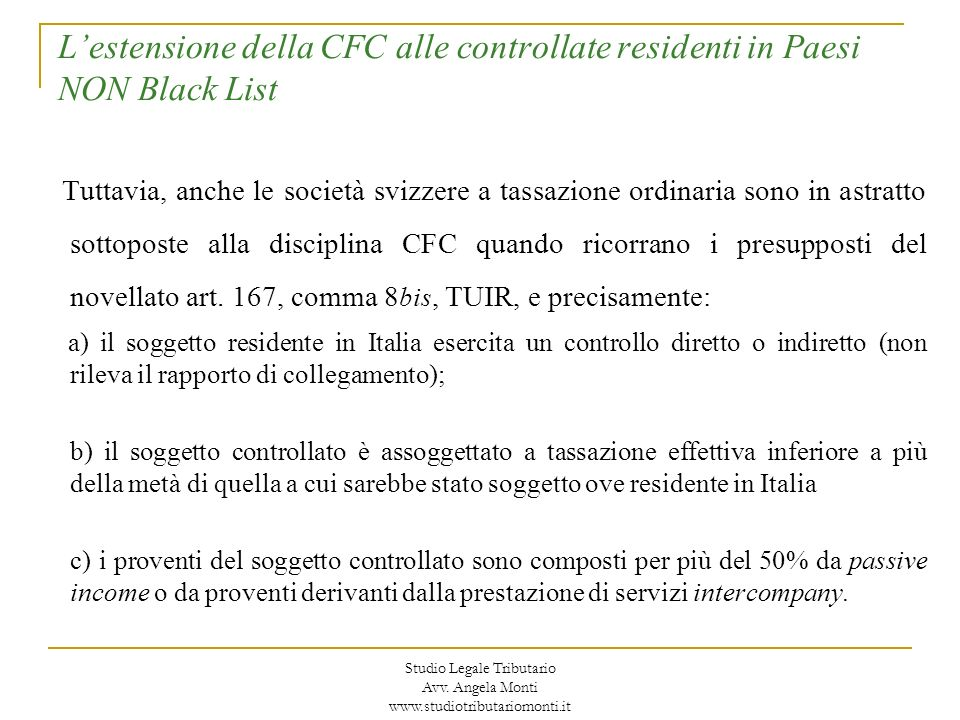 Lestensione della CFC alle controllate residenti in Paesi NON Black List Linterpello: (segue) - Il provvedimento adottato dallAgenzia in esito allinterpello non è impugnabile; - La complessità della prova contraria di cui il contribuente è onerato nonchè la natura del provvedimento pongono dubbi di coerenza della nuova normativa con quanto previsto dalla giurisprudenza europea in tema di CFC; - Nella recente comunicazione COM(2007)785 la Commissione ha infatti sottolineato che, al fine di non tradire il principio comunitario di proporzionalità, lonere della prova concernente lo svolgimento di una effettiva attività economica non deve gravare solo sul contribuente e porre a carico di questo eccessivi oneri amministrativi.