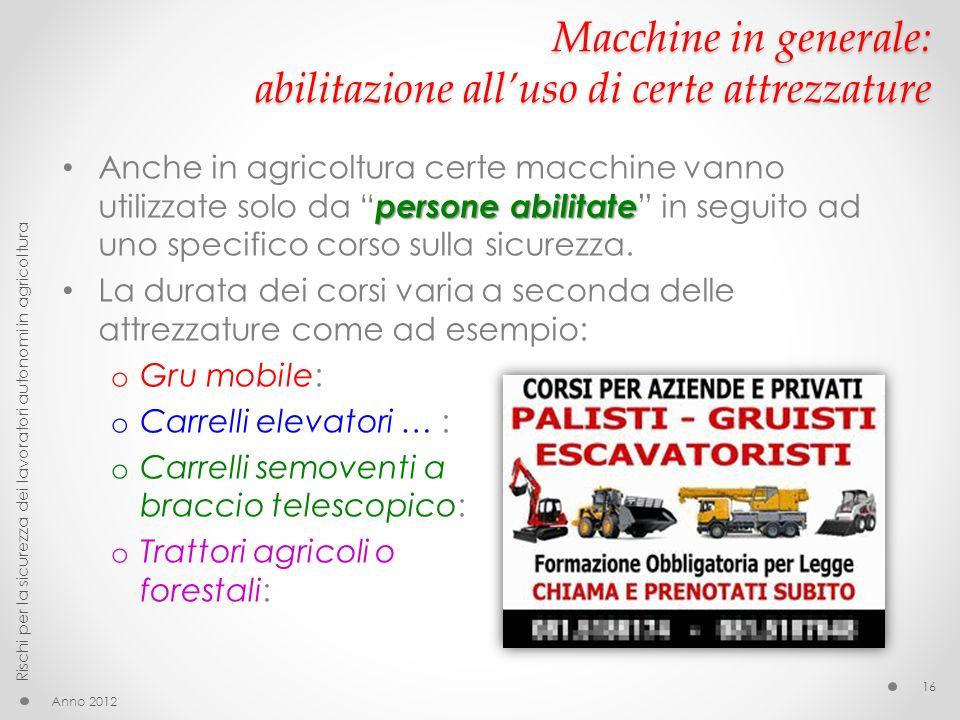 Macchine in generale: abilitazione alluso di certe attrezzature persone abilitate Anche in agricoltura certe macchine vanno utilizzate solo da persone abilitate in seguito ad uno specifico corso sulla sicurezza.