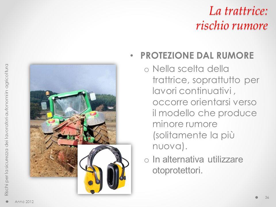La trattrice: rischio rumore PROTEZIONE DAL RUMORE o Nella scelta della trattrice, soprattutto per lavori continuativi, occorre orientarsi verso il mo