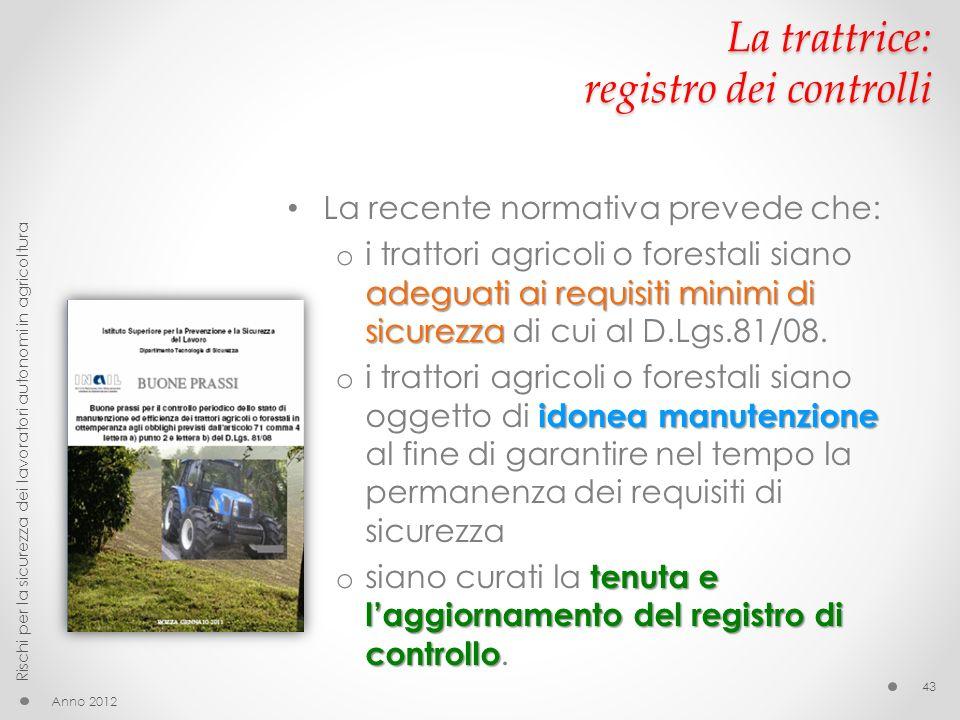 La trattrice: registro dei controlli La recente normativa prevede che: adeguati ai requisiti minimi di sicurezza o i trattori agricoli o forestali siano adeguati ai requisiti minimi di sicurezza di cui al D.Lgs.81/08.