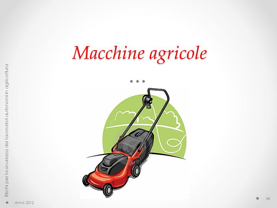 Macchine agricole Anno 2012 Rischi per la sicurezza dei lavoratori autonomi in agricoltura 46
