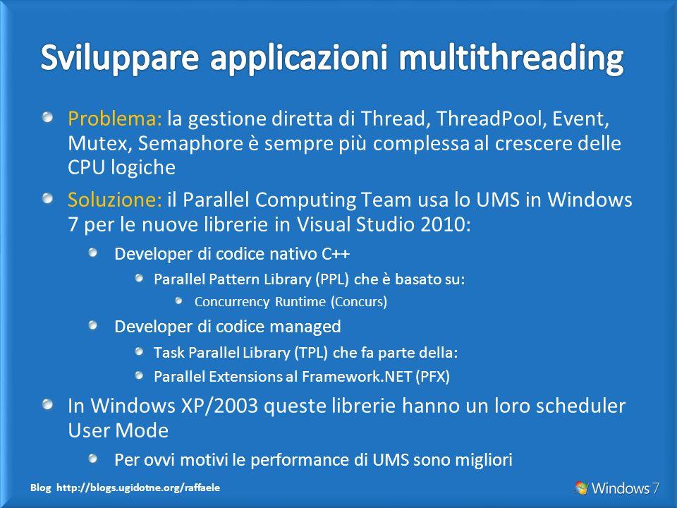 Blog http://blogs.ugidotne.org/raffaele Problema: la gestione diretta di Thread, ThreadPool, Event, Mutex, Semaphore è sempre più complessa al crescere delle CPU logiche Soluzione: il Parallel Computing Team usa lo UMS in Windows 7 per le nuove librerie in Visual Studio 2010: Developer di codice nativo C++ Parallel Pattern Library (PPL) che è basato su: Concurrency Runtime (Concurs) Developer di codice managed Task Parallel Library (TPL) che fa parte della: Parallel Extensions al Framework.NET (PFX) In Windows XP/2003 queste librerie hanno un loro scheduler User Mode Per ovvi motivi le performance di UMS sono migliori