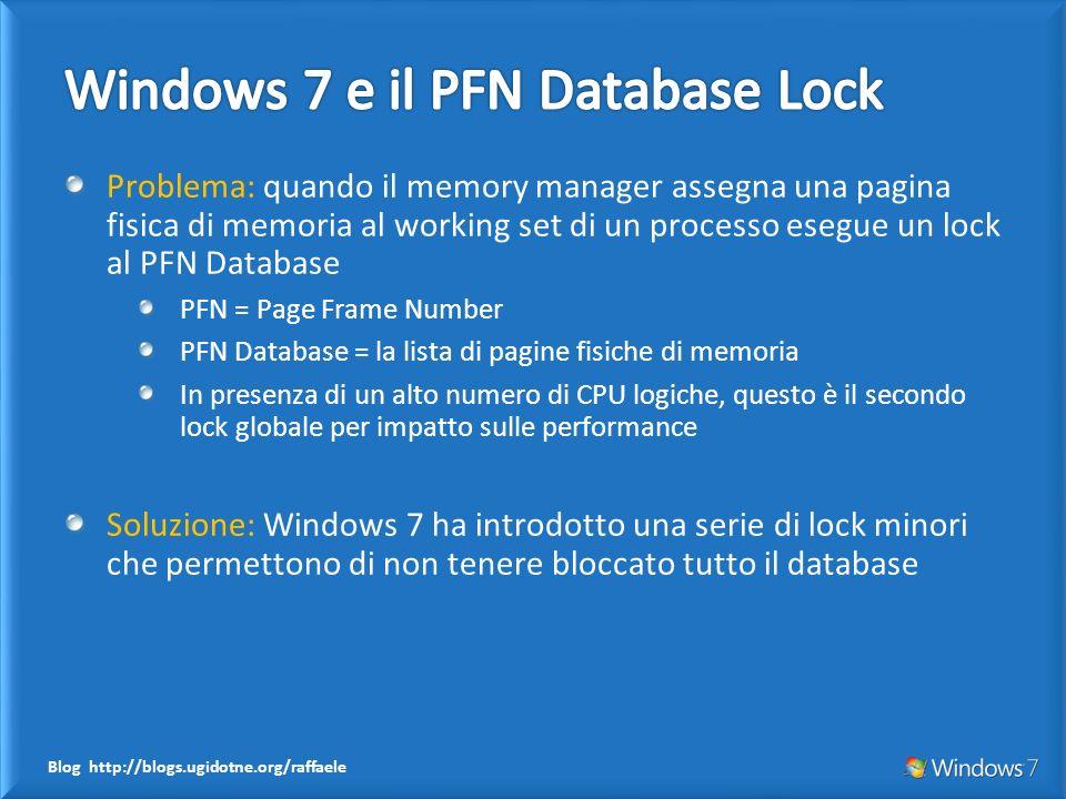 Blog http://blogs.ugidotne.org/raffaele Problema: quando il memory manager assegna una pagina fisica di memoria al working set di un processo esegue un lock al PFN Database PFN = Page Frame Number PFN Database = la lista di pagine fisiche di memoria In presenza di un alto numero di CPU logiche, questo è il secondo lock globale per impatto sulle performance Soluzione: Windows 7 ha introdotto una serie di lock minori che permettono di non tenere bloccato tutto il database