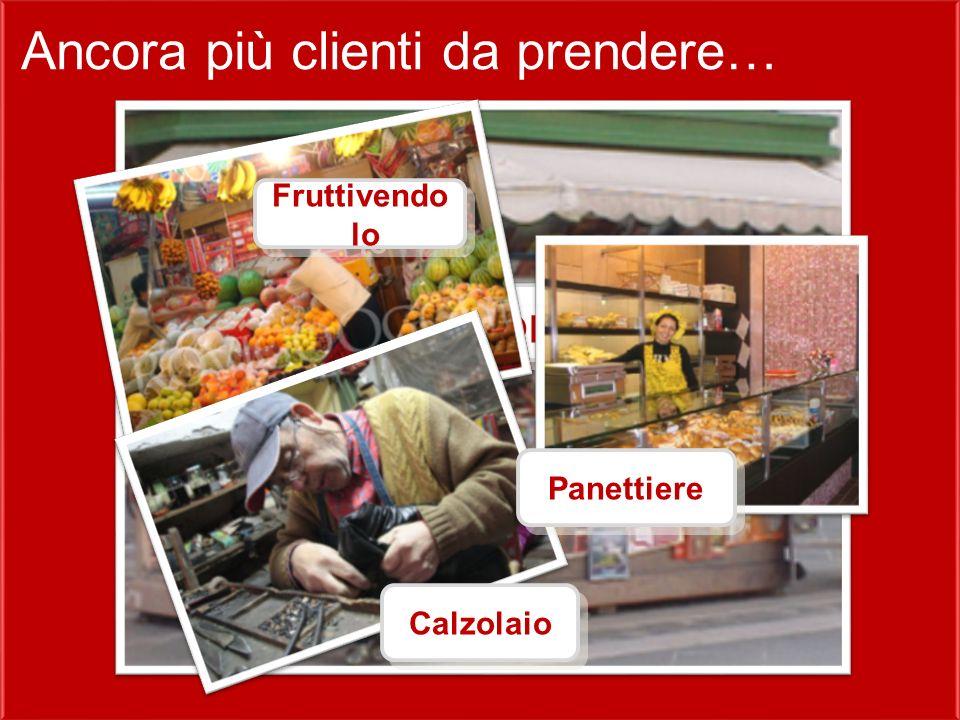 Ancora più clienti da prendere… Chi sono Fruttivendo lo Calzolaio Panettiere