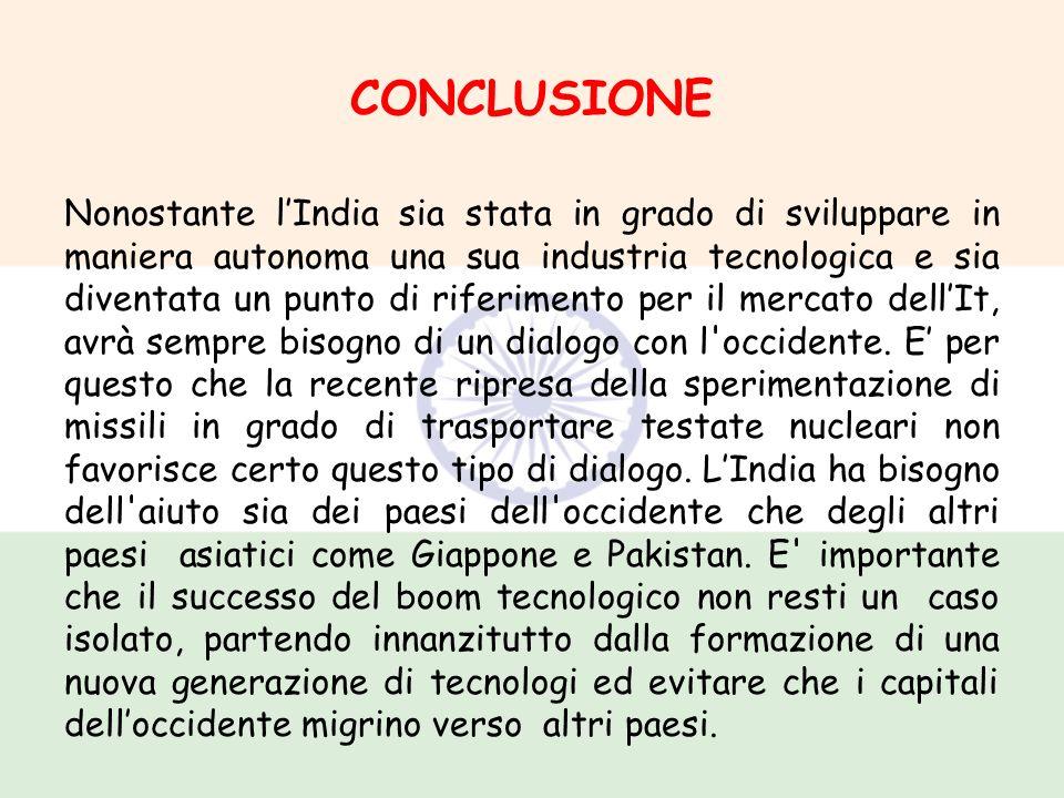 CONCLUSIONE Nonostante lIndia sia stata in grado di sviluppare in maniera autonoma una sua industria tecnologica e sia diventata un punto di riferimen