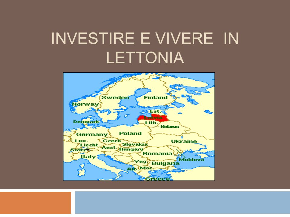 Informazioni generali In Unione Europea dal 1 Maggio 2004 Abitanti: 2,1 milioni Capitale: Riga (700.000 Abitanti) Lingua ufficiale: Lettone Altre lingue parlate: Russo, Inglese, Tedesco, Altre Moneta: LVL ( 1 euro = 0,7028 LVL) Indice di alfabetizzazione: 99,7%