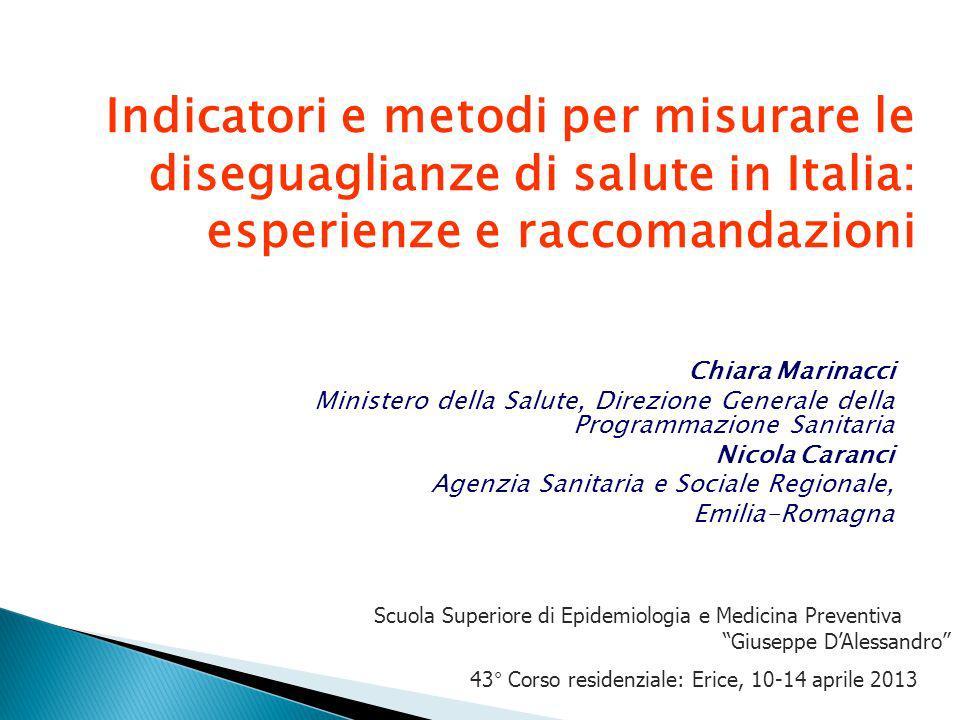 Indicatori e metodi per misurare le diseguaglianze di salute in Italia: esperienze e raccomandazioni Chiara Marinacci Ministero della Salute, Direzion