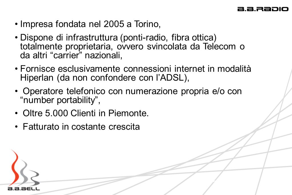 3 Impresa fondata nel 2005 a Torino, Dispone di infrastruttura (ponti-radio, fibra ottica) totalmente proprietaria, ovvero svincolata da Telecom o da altri carrier nazionali, Fornisce esclusivamente connessioni internet in modalità Hiperlan (da non confondere con lADSL), Operatore telefonico con numerazione propria e/o con number portability, Oltre 5.000 Clienti in Piemonte.