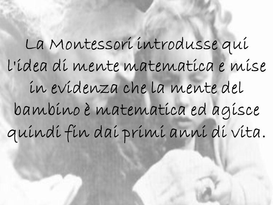 La Montessori introdusse qui l'idea di mente matematica e mise in evidenza che la mente del bambino è matematica ed agisce quindi fin dai primi anni d