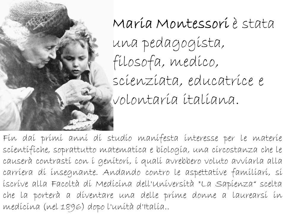 Maria Montessori è stata una pedagogista, filosofa, medico, scienziata, educatrice e volontaria italiana. Fin dai primi anni di studio manifesta inter