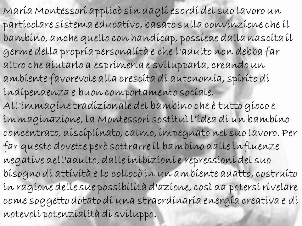 Maria Montessori applicò sin dagli esordi del suo lavoro un particolare sistema educativo, basato sulla convinzione che il bambino, anche quello con h