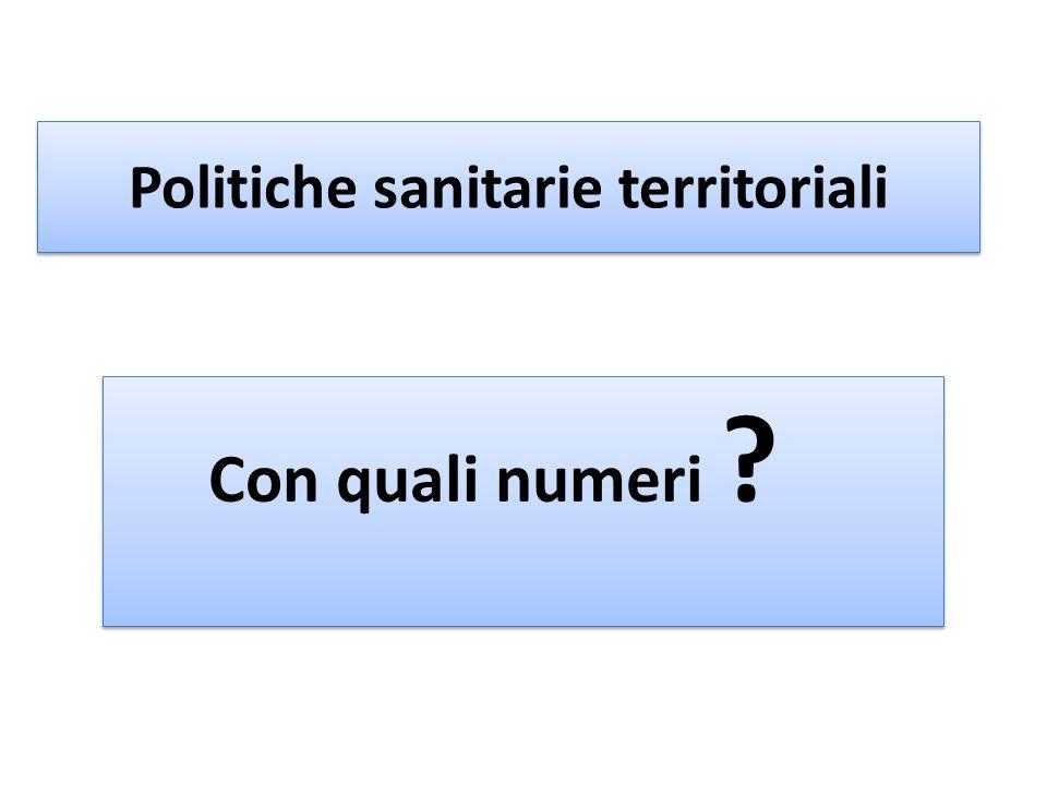Politiche sanitarie territoriali Con quali numeri ? Con quali numeri ?