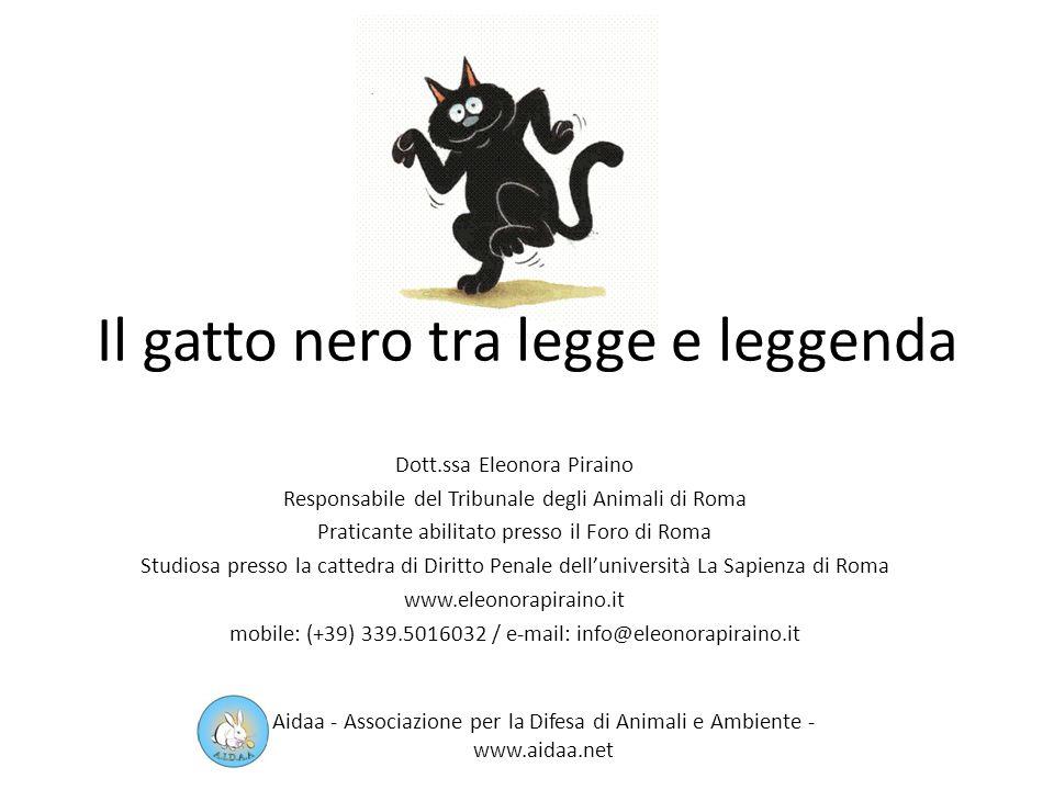 Il gatto nero ed io ringraziamo… Dott.ssa Eleonora Piraino Responsabile del Tribunale degli Animali di Roma Praticante abilitato presso il Foro di Roma Studiosa presso la cattedra di Diritto Penale delluniversità La Sapienza di Roma www.eleonorapiraino.it mobile: (+39) 339.5016032 / e-mail: info@eleonorapiraino.it Aidaa - Associazione per la Difesa di Animali e Ambiente - www.aidaa.net