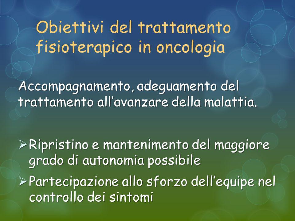 Obiettivi del trattamento fisioterapico in oncologia Accompagnamento, adeguamento del trattamento allavanzare della malattia.